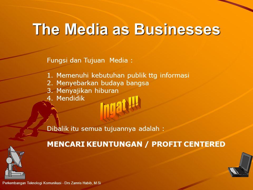 The Media as Businesses Perkembangan Teknologi Komunikasi - Drs Zamris Habib, M.Si Fungsi dan Tujuan Media : 1.Memenuhi kebutuhan publik ttg informasi 2.Menyebarkan budaya bangsa 3.Menyajikan hiburan 4.Mendidik Dibalik itu semua tujuannya adalah : MENCARI KEUNTUNGAN / PROFIT CENTERED