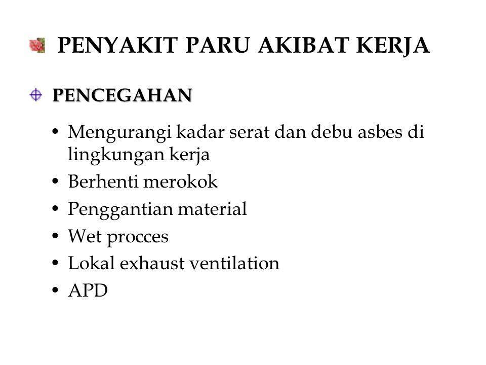 PENYAKIT PARU AKIBAT KERJA PENCEGAHAN PENCEGAHAN Mengurangi kadar serat dan debu asbes di lingkungan kerja Berhenti merokok Penggantian material Wet p