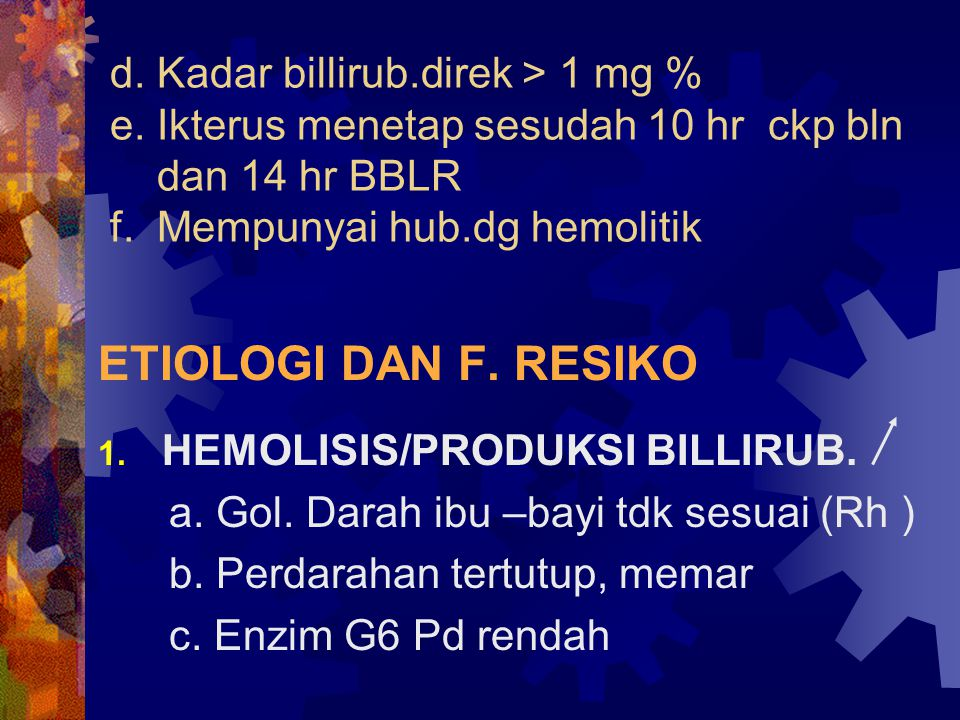 d.Kadar billirub.direk > 1 mg % e. Ikterus menetap sesudah 10 hr ckp bln dan 14 hr BBLR f.