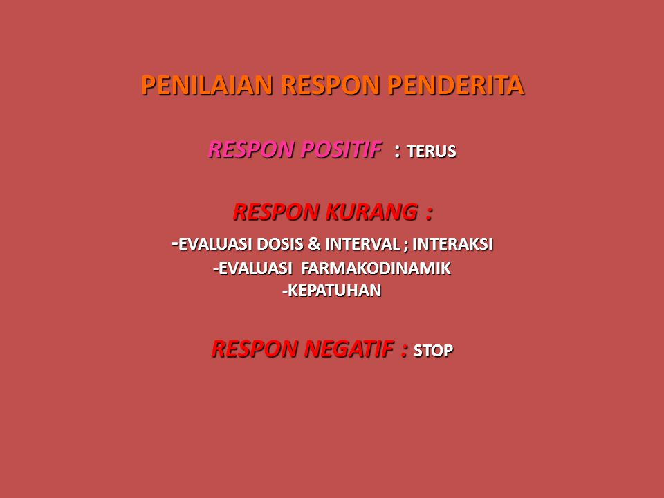 PENILAIAN RESPON PENDERITA RESPON POSITIF : TERUS RESPON KURANG : - EVALUASI DOSIS & INTERVAL ; INTERAKSI -EVALUASI FARMAKODINAMIK -KEPATUHAN RESPON N