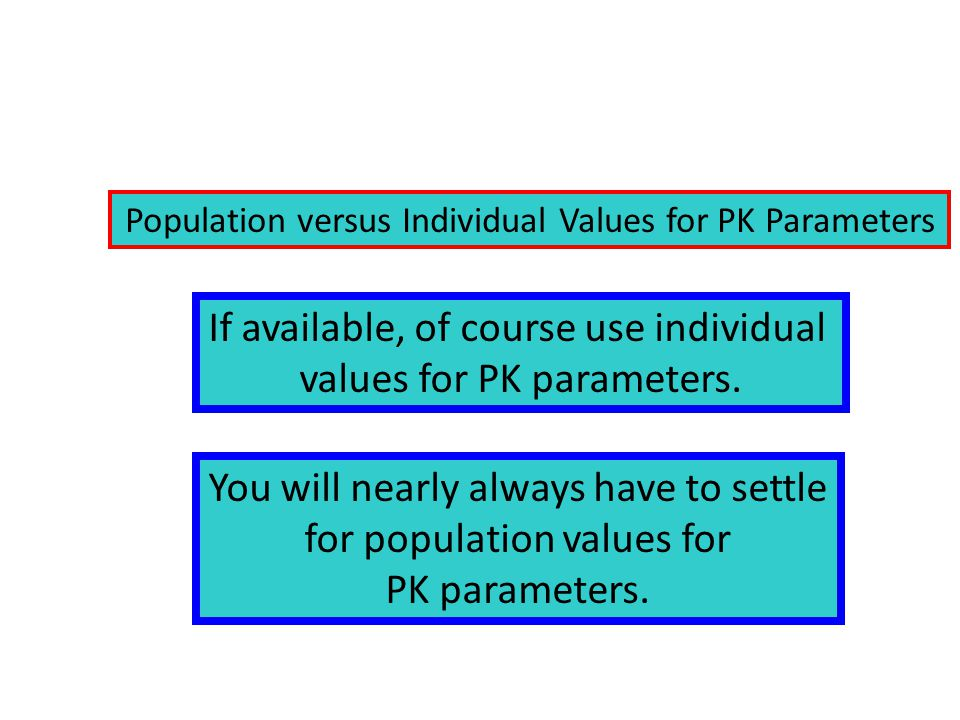 Population versus Individual Values for PK Parameters If available, of course use individual values for PK parameters.