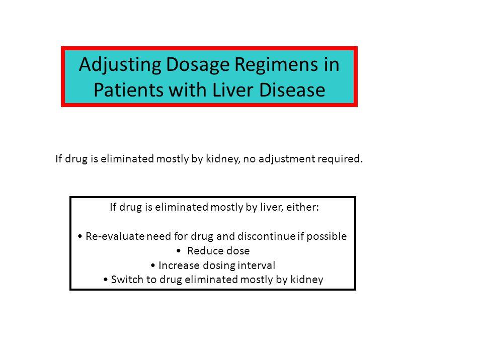 If drug is eliminated mostly by kidney, no adjustment required. Adjusting Dosage Regimens in Patients with Liver Disease If drug is eliminated mostly