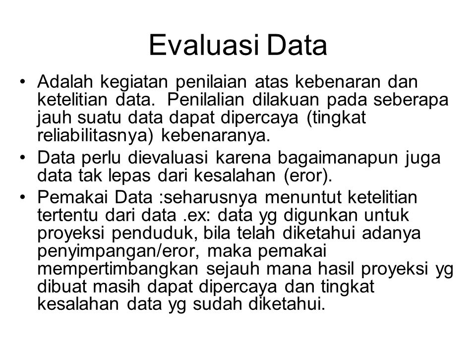 Evaluasi Data Adalah kegiatan penilaian atas kebenaran dan ketelitian data. Penilalian dilakuan pada seberapa jauh suatu data dapat dipercaya (tingkat