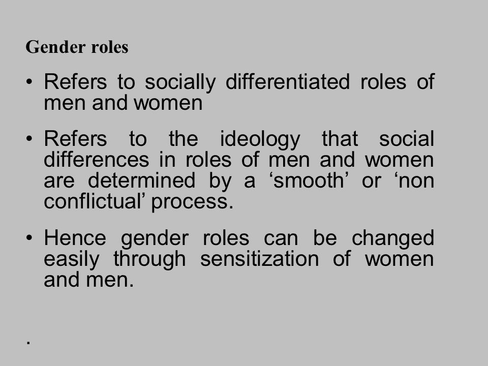 Gender roles Refers to socially differentiated roles of men and women Refers to the ideology that social differences in roles of men and women are determined by a 'smooth' or 'non conflictual' process.