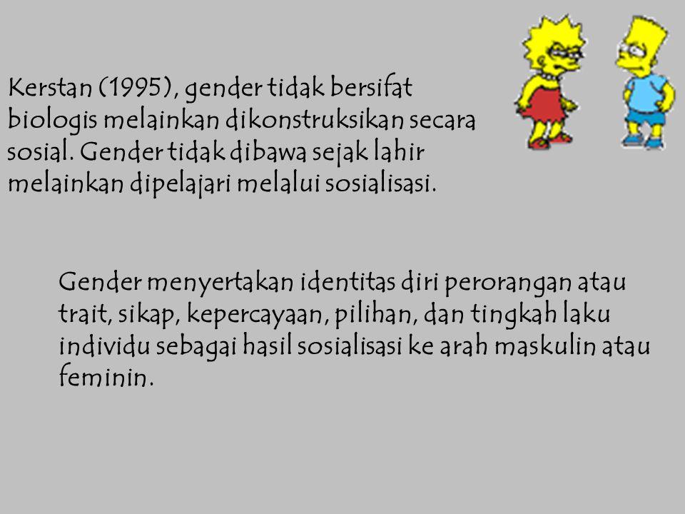 Kerstan (1995), gender tidak bersifat biologis melainkan dikonstruksikan secara sosial. Gender tidak dibawa sejak lahir melainkan dipelajari melalui s