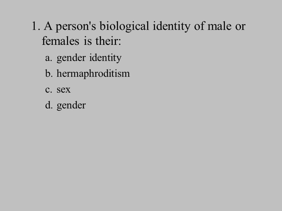 1. A person's biological identity of male or females is their: a. gender identity b. hermaphroditism c. sex d. gender