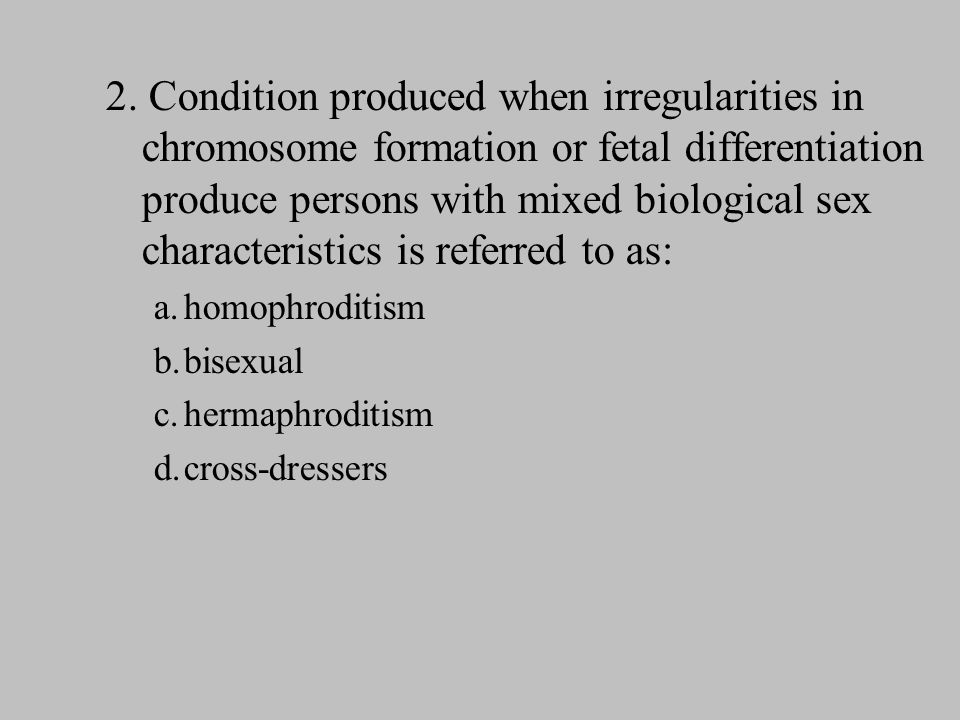 2. Condition produced when irregularities in chromosome formation or fetal differentiation produce persons with mixed biological sex characteristics i