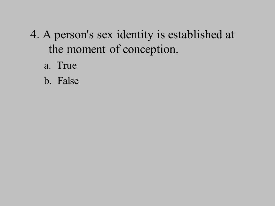 4. A person's sex identity is established at the moment of conception. a. True b. False