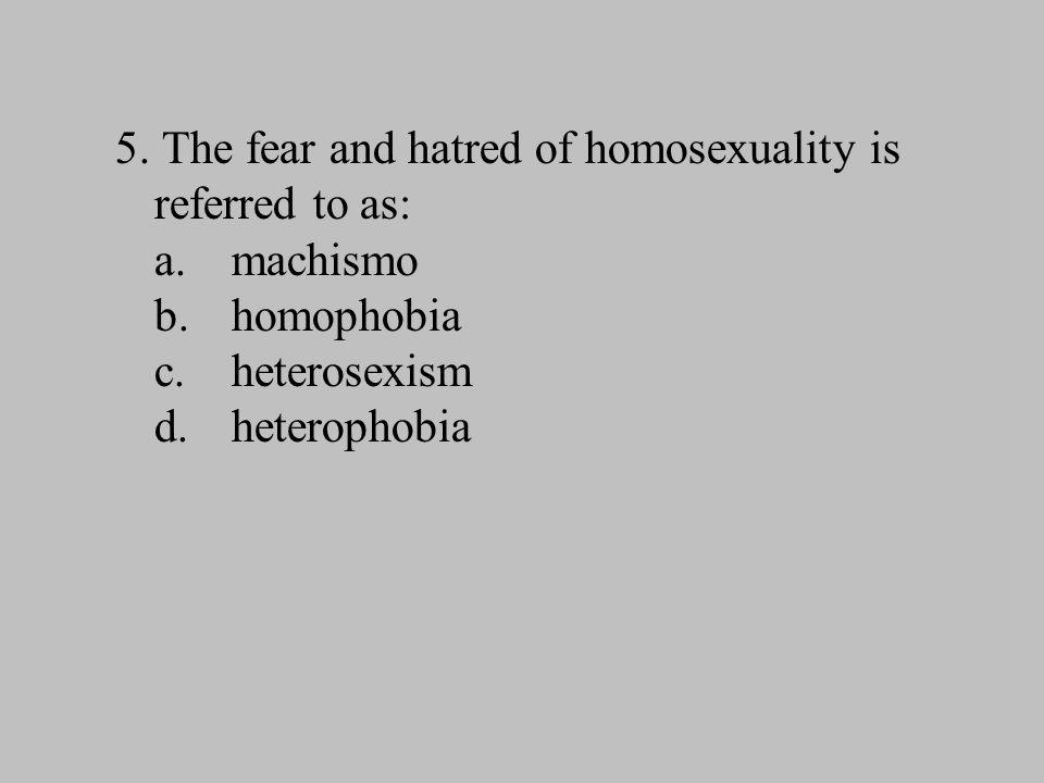 5. The fear and hatred of homosexuality is referred to as: a. machismo b. homophobia c. heterosexism d. heterophobia