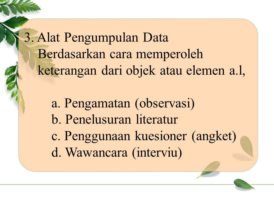 3.Alat Pengumpulan Data Berdasarkan cara memperoleh keterangan dari objek atau elemen a.l, a.
