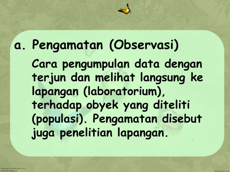 a. Pengamatan (Observasi) Cara pengumpulan data dengan terjun dan melihat langsung ke lapangan (laboratorium), terhadap obyek yang diteliti (populasi)
