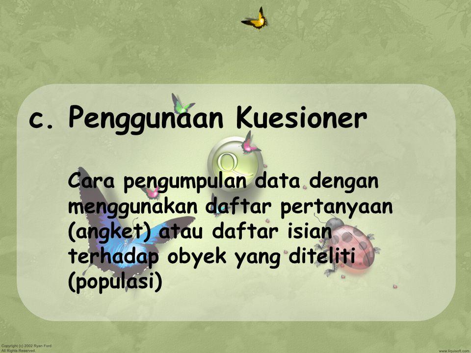 c. Penggunaan Kuesioner Cara pengumpulan data dengan menggunakan daftar pertanyaan (angket) atau daftar isian terhadap obyek yang diteliti (populasi)