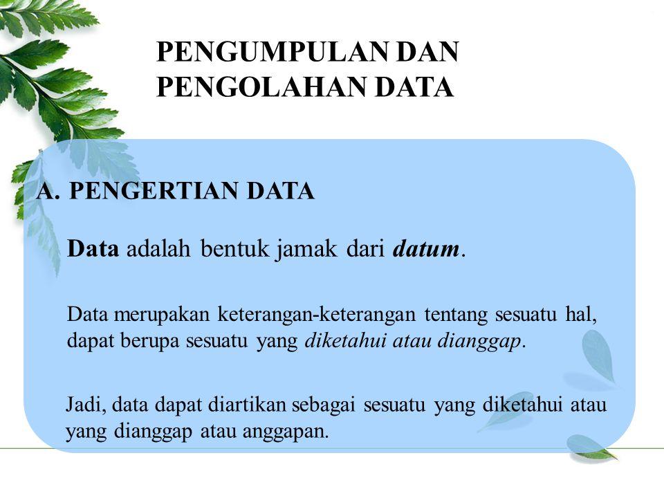 PENGUMPULAN DAN PENGOLAHAN DATA A.PENGERTIAN DATA Data adalah bentuk jamak dari datum.