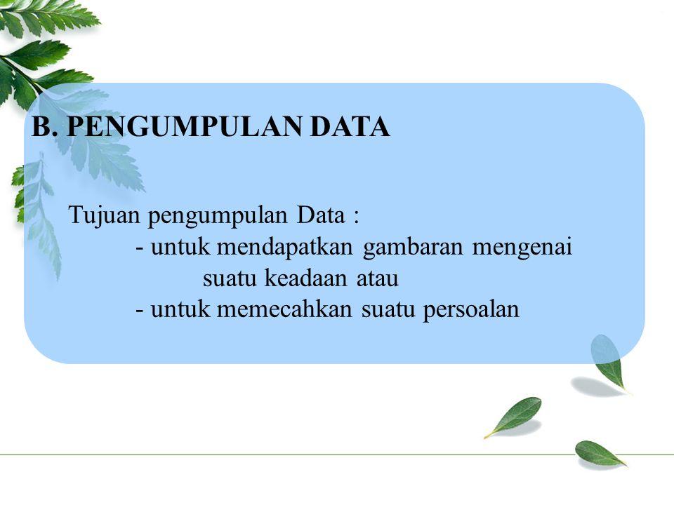 B. PENGUMPULAN DATA Tujuan pengumpulan Data : - untuk mendapatkan gambaran mengenai suatu keadaan atau - untuk memecahkan suatu persoalan