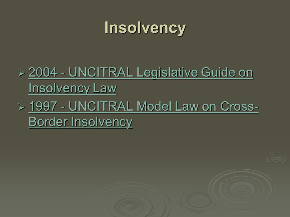 Insolvency  2004 - UNCITRAL Legislative Guide on Insolvency Law 2004 - UNCITRAL Legislative Guide on Insolvency Law 2004 - UNCITRAL Legislative Guide on Insolvency Law  1997 - UNCITRAL Model Law on Cross- Border Insolvency 1997 - UNCITRAL Model Law on Cross- Border Insolvency 1997 - UNCITRAL Model Law on Cross- Border Insolvency