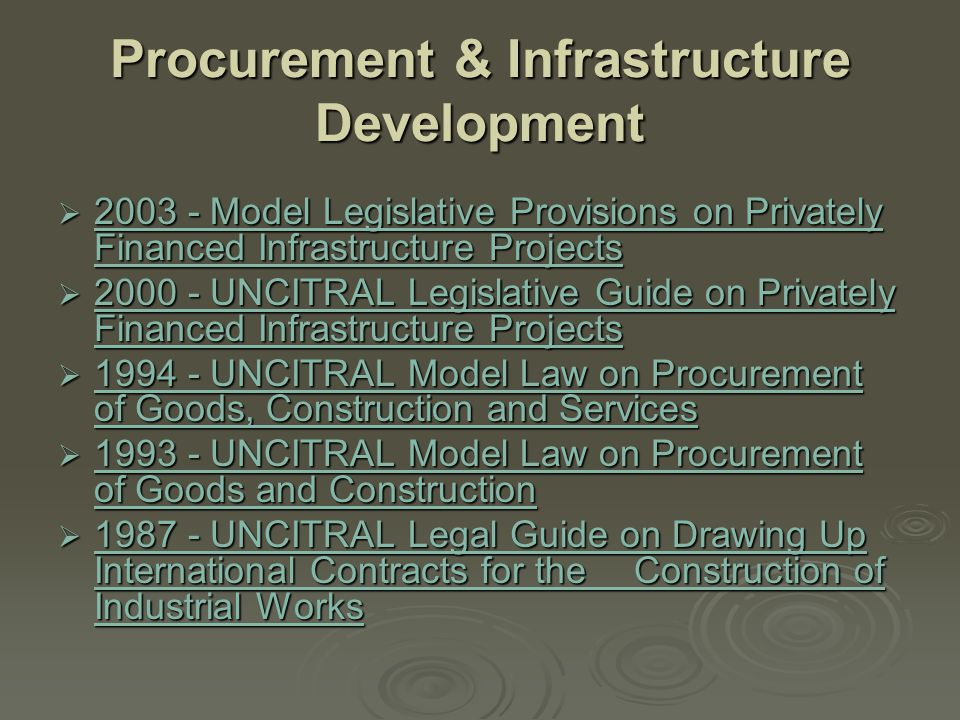 Procurement & Infrastructure Development  2003 - Model Legislative Provisions on Privately Financed Infrastructure Projects 2003 - Model Legislative Provisions on Privately Financed Infrastructure Projects 2003 - Model Legislative Provisions on Privately Financed Infrastructure Projects  2000 - UNCITRAL Legislative Guide on Privately Financed Infrastructure Projects 2000 - UNCITRAL Legislative Guide on Privately Financed Infrastructure Projects 2000 - UNCITRAL Legislative Guide on Privately Financed Infrastructure Projects  1994 - UNCITRAL Model Law on Procurement of Goods, Construction and Services 1994 - UNCITRAL Model Law on Procurement of Goods, Construction and Services 1994 - UNCITRAL Model Law on Procurement of Goods, Construction and Services  1993 - UNCITRAL Model Law on Procurement of Goods and Construction 1993 - UNCITRAL Model Law on Procurement of Goods and Construction 1993 - UNCITRAL Model Law on Procurement of Goods and Construction  1987 - UNCITRAL Legal Guide on Drawing Up International Contracts for the Construction of Industrial Works 1987 - UNCITRAL Legal Guide on Drawing Up International Contracts for the Construction of Industrial Works 1987 - UNCITRAL Legal Guide on Drawing Up International Contracts for the Construction of Industrial Works