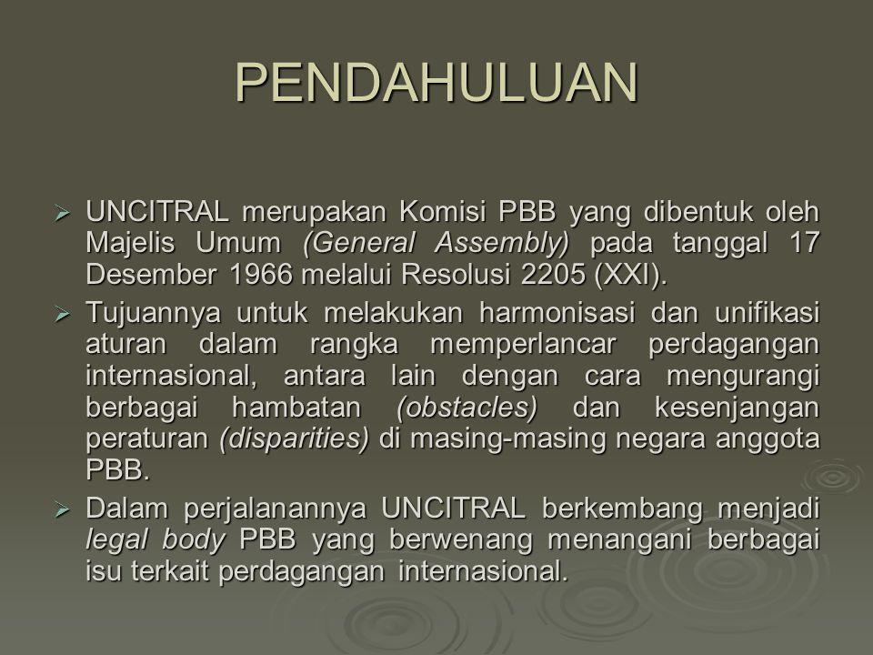 PENDAHULUAN  UNCITRAL merupakan Komisi PBB yang dibentuk oleh Majelis Umum (General Assembly) pada tanggal 17 Desember 1966 melalui Resolusi 2205 (XX