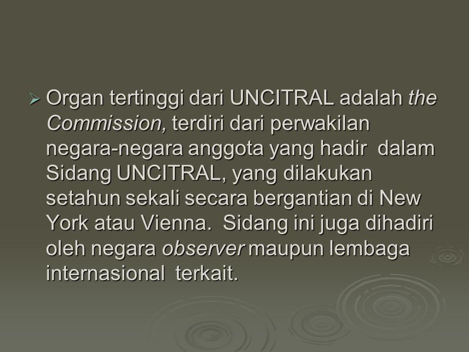  Organ tertinggi dari UNCITRAL adalah the Commission, terdiri dari perwakilan negara-negara anggota yang hadir dalam Sidang UNCITRAL, yang dilakukan