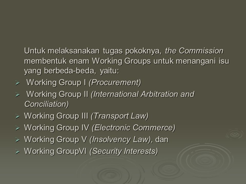 Untuk melaksanakan tugas pokoknya, the Commission membentuk enam Working Groups untuk menangani isu yang berbeda-beda, yaitu:  Working Group I (Procurement)  Working Group II (International Arbitration and Conciliation)  Working Group II (International Arbitration and Conciliation)  Working Group III (Transport Law)  Working Group IV (Electronic Commerce)  Working Group V (Insolvency Law), dan  Working GroupVI (Security Interests)  Working GroupVI (Security Interests)