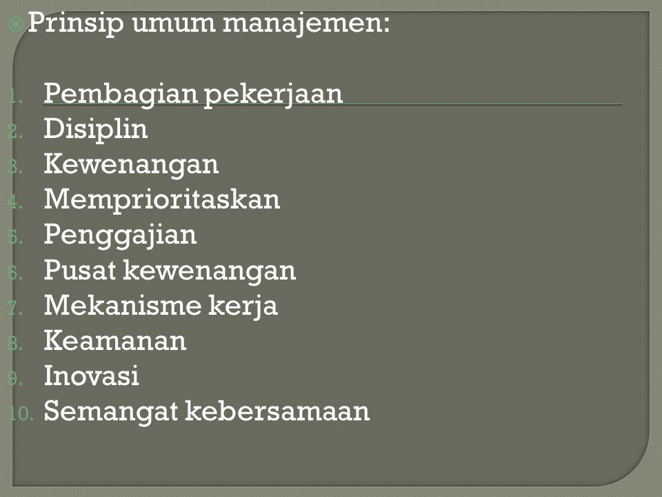  Prinsip umum manajemen: 1. Pembagian pekerjaan 2. Disiplin 3. Kewenangan 4. Memprioritaskan 5. Penggajian 6. Pusat kewenangan 7. Mekanisme kerja 8.