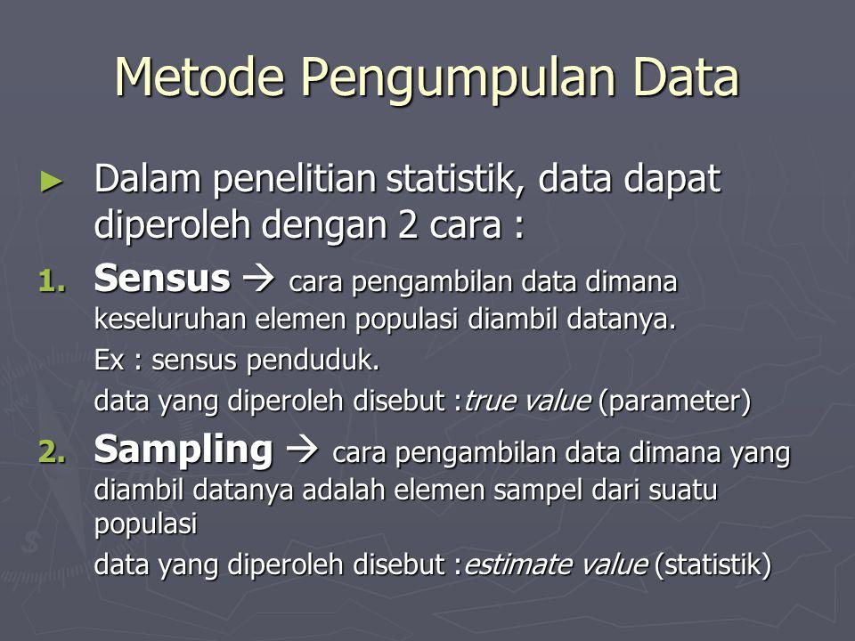 Metode Pengumpulan Data ► Dalam penelitian statistik, data dapat diperoleh dengan 2 cara : 1. Sensus  cara pengambilan data dimana keseluruhan elemen