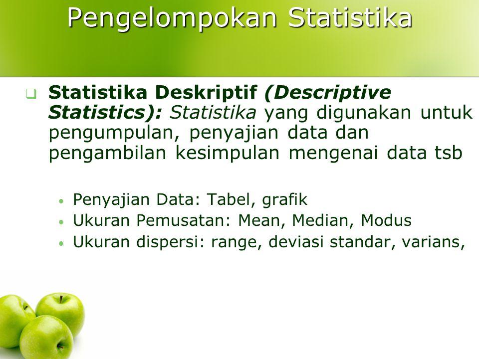 Pengelompokan Statistika  Statistika Deskriptif (Descriptive Statistics): Statistika yang digunakan untuk pengumpulan, penyajian data dan pengambilan kesimpulan mengenai data tsb Penyajian Data: Tabel, grafik Ukuran Pemusatan: Mean, Median, Modus Ukuran dispersi: range, deviasi standar, varians,