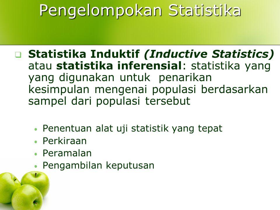 Pengelompokan Statistika  Statistika Induktif (Inductive Statistics) atau statistika inferensial: statistika yang yang digunakan untuk penarikan kesimpulan mengenai populasi berdasarkan sampel dari populasi tersebut Penentuan alat uji statistik yang tepat Perkiraan Peramalan Pengambilan keputusan