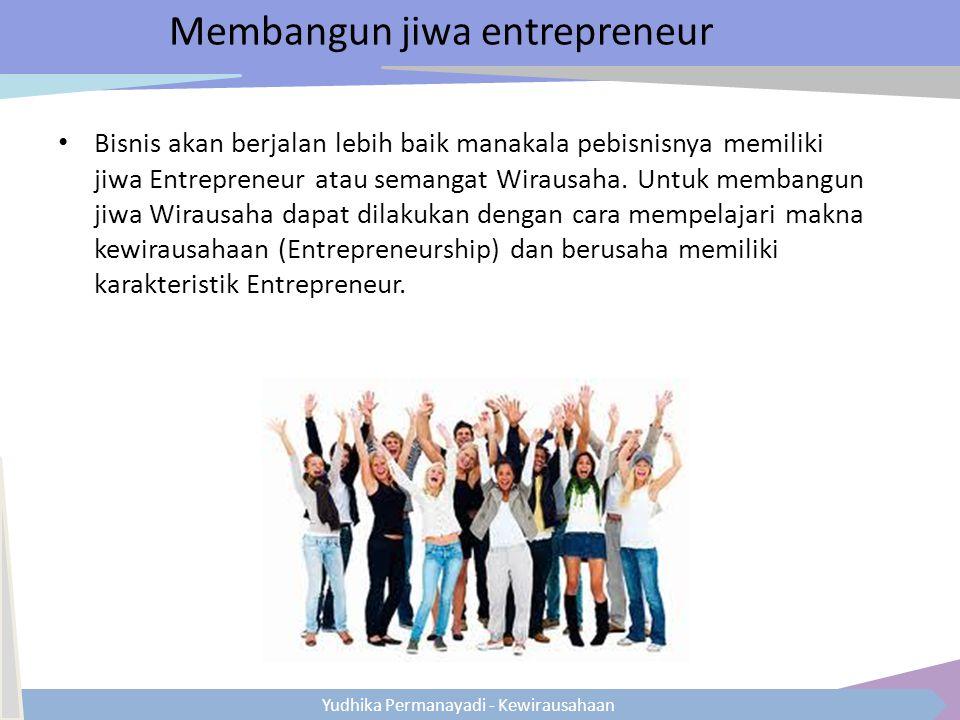 Yudhika Permanayadi - Kewirausahaan Membangun jiwa entrepreneur Bisnis akan berjalan lebih baik manakala pebisnisnya memiliki jiwa Entrepreneur atau s