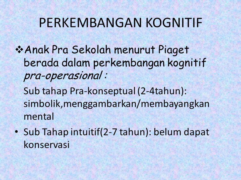 PERKEMBANGAN KOGNITIF  Anak Pra Sekolah menurut Piaget berada dalam perkembangan kognitif pra-operasional : Sub tahap Pra-konseptual (2-4tahun): simb
