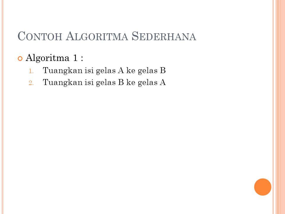 C ONTOH A LGORITMA S EDERHANA Algoritma 1 : 1. Tuangkan isi gelas A ke gelas B 2. Tuangkan isi gelas B ke gelas A