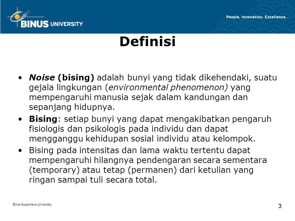 Bina Nusantara University 3 Definisi Noise (bising) adalah bunyi yang tidak dikehendaki, suatu gejala lingkungan (environmental phenomenon) yang mempengaruhi manusia sejak dalam kandungan dan sepanjang hidupnya.