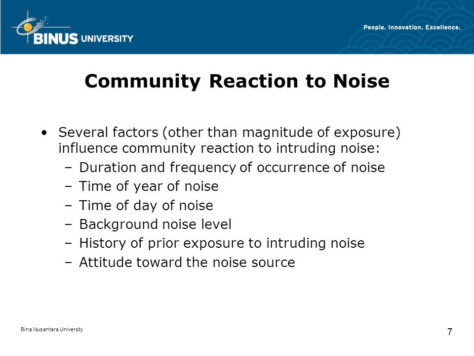 Bina Nusantara University 7 Community Reaction to Noise Several factors (other than magnitude of exposure) influence community reaction to intruding n