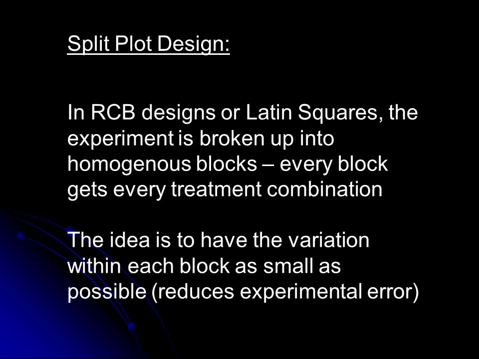 The greater the number of treatment combinations, the bigger each block must be - therefore the variation within each block increases To overcome this increased variation within large blocks, we may use the split plot design – but we pay a price We sacrifice precision in estimating the effects of one of the variables, but often gain precision in estimating effects of the second factor.
