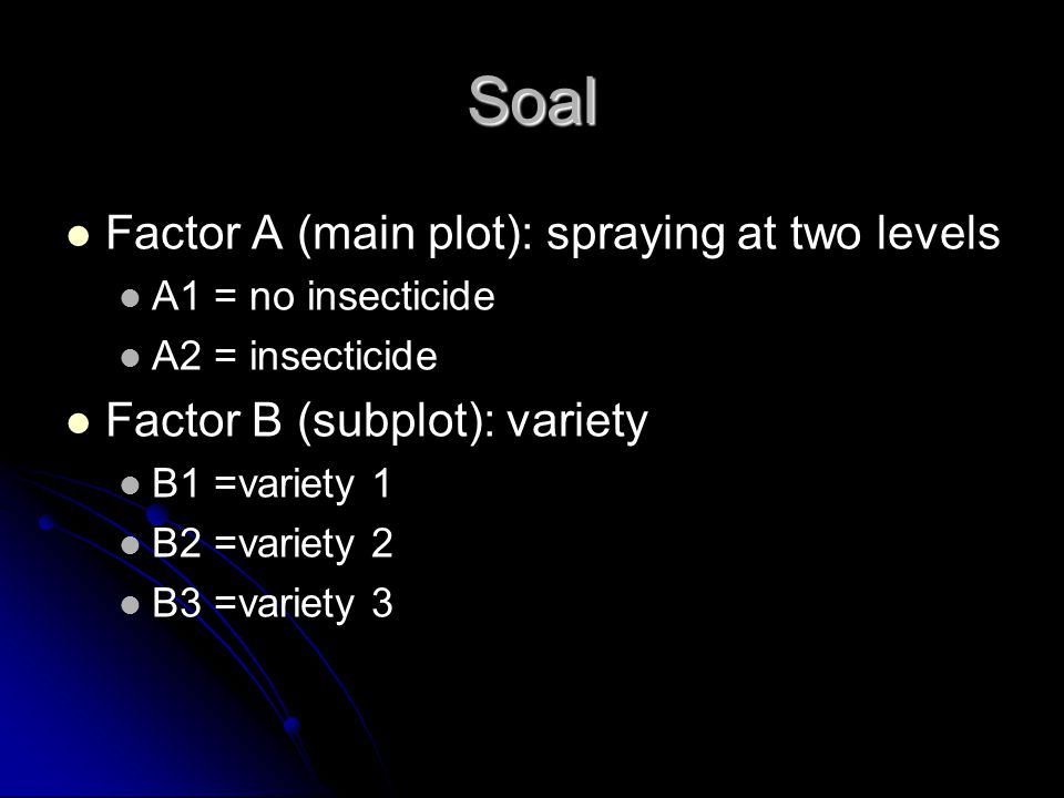 Soal Factor A (main plot): spraying at two levels A1 = no insecticide A2 = insecticide Factor B (subplot): variety B1 =variety 1 B2 =variety 2 B3 =var