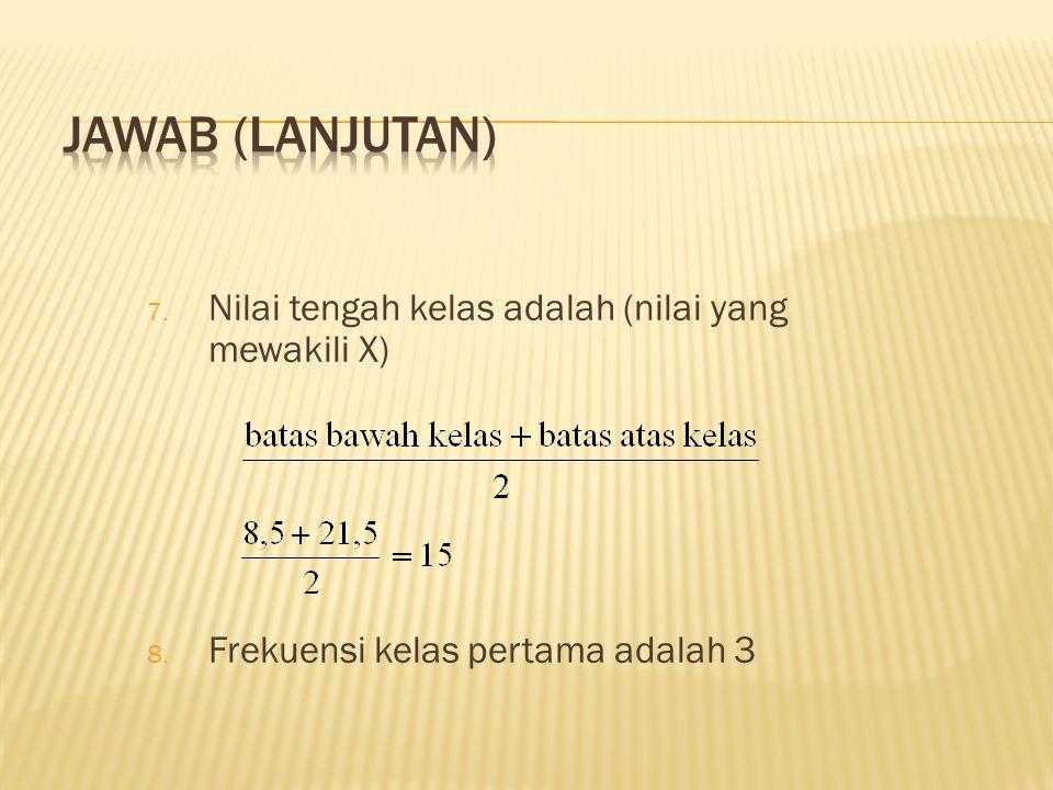7. Nilai tengah kelas adalah (nilai yang mewakili X) 8. Frekuensi kelas pertama adalah 3