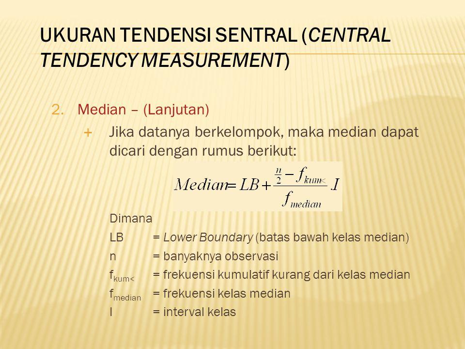 2.Median – (Lanjutan)  Jika datanya berkelompok, maka median dapat dicari dengan rumus berikut: Dimana LB = Lower Boundary (batas bawah kelas median) n= banyaknya observasi f kum< = frekuensi kumulatif kurang dari kelas median f median = frekuensi kelas median I= interval kelas UKURAN TENDENSI SENTRAL (CENTRAL TENDENCY MEASUREMENT)