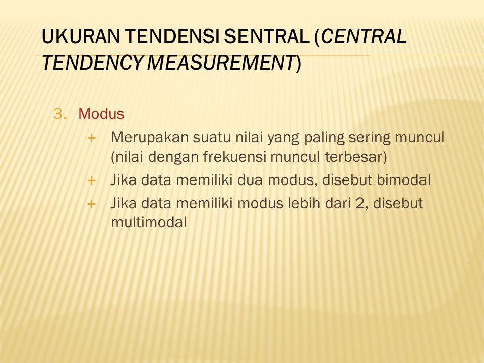 3.Modus  Merupakan suatu nilai yang paling sering muncul (nilai dengan frekuensi muncul terbesar)  Jika data memiliki dua modus, disebut bimodal  Jika data memiliki modus lebih dari 2, disebut multimodal UKURAN TENDENSI SENTRAL (CENTRAL TENDENCY MEASUREMENT)