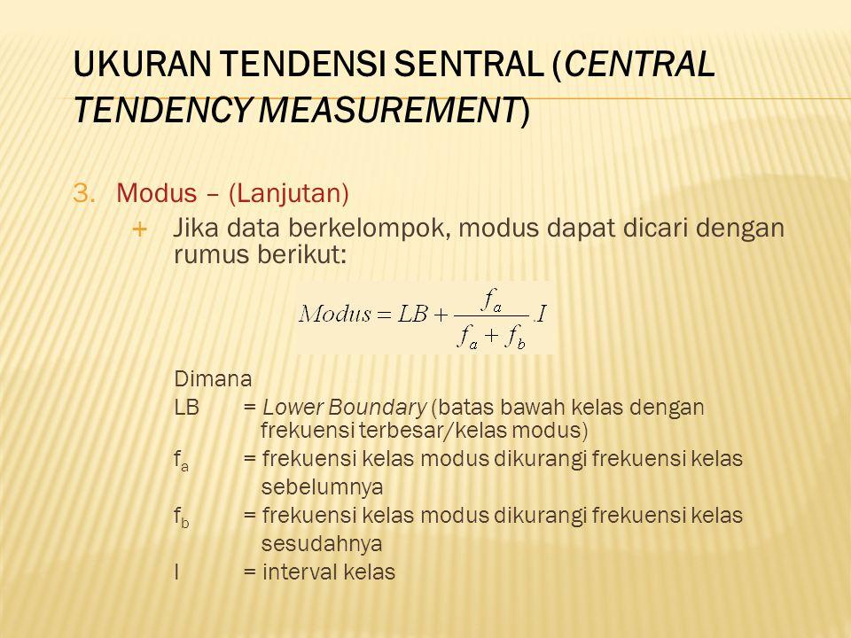 3.Modus – (Lanjutan)  Jika data berkelompok, modus dapat dicari dengan rumus berikut: Dimana LB = Lower Boundary (batas bawah kelas dengan frekuensi terbesar/kelas modus) f a = frekuensi kelas modus dikurangi frekuensi kelas sebelumnya f b = frekuensi kelas modus dikurangi frekuensi kelas sesudahnya I= interval kelas UKURAN TENDENSI SENTRAL (CENTRAL TENDENCY MEASUREMENT)