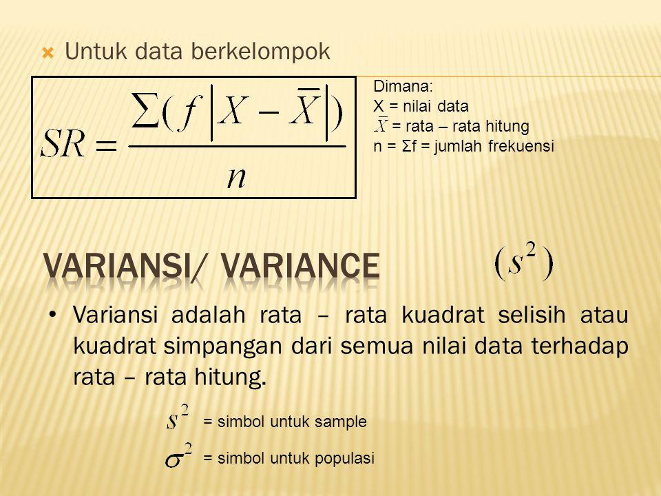  Untuk data berkelompok Dimana: X = nilai data = rata – rata hitung n = Σf = jumlah frekuensi Variansi adalah rata – rata kuadrat selisih atau kuadrat simpangan dari semua nilai data terhadap rata – rata hitung.