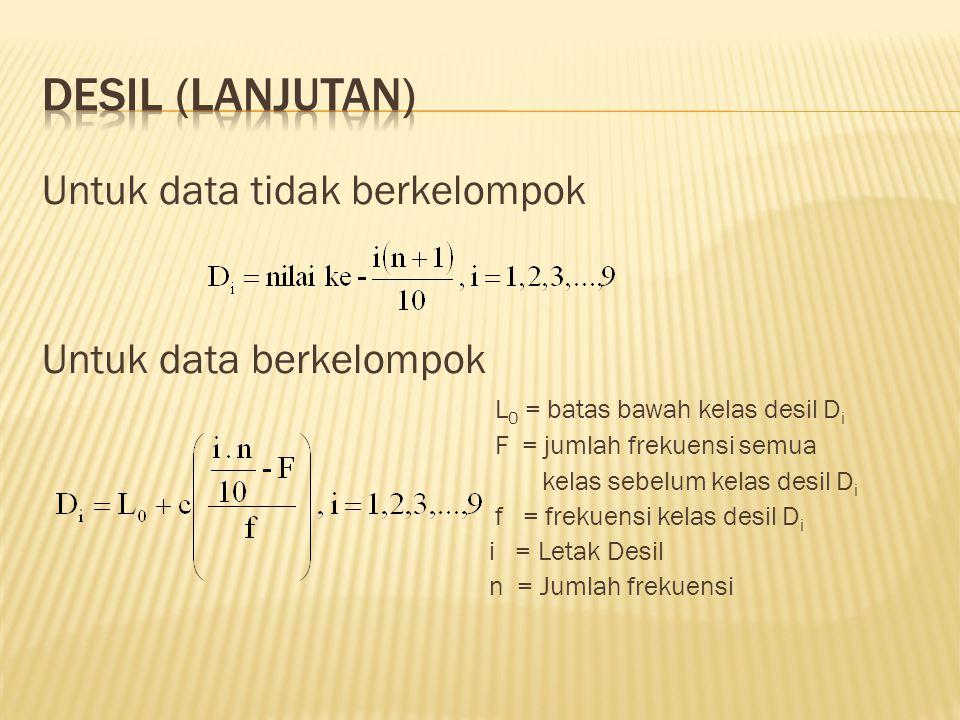 Untuk data tidak berkelompok Untuk data berkelompok L 0 = batas bawah kelas desil D i F = jumlah frekuensi semua kelas sebelum kelas desil D i f = frekuensi kelas desil D i i = Letak Desil n = Jumlah frekuensi