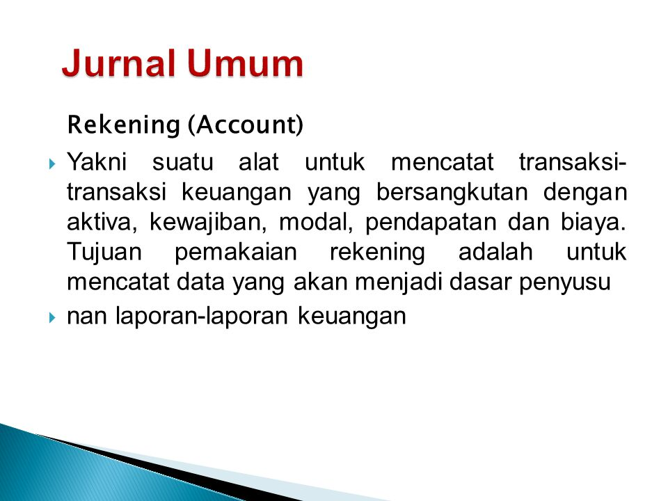Rekening (Account)  Yakni suatu alat untuk mencatat transaksi- transaksi keuangan yang bersangkutan dengan aktiva, kewajiban, modal, pendapatan dan biaya.