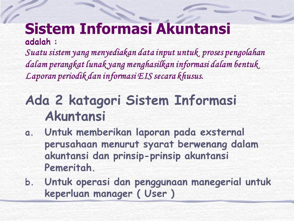 Sistem Informasi Akuntansi adalah : Suatu sistem yang menyediakan data input untuk proses pengolahan dalam perangkat lunak yang menghasilkan informasi