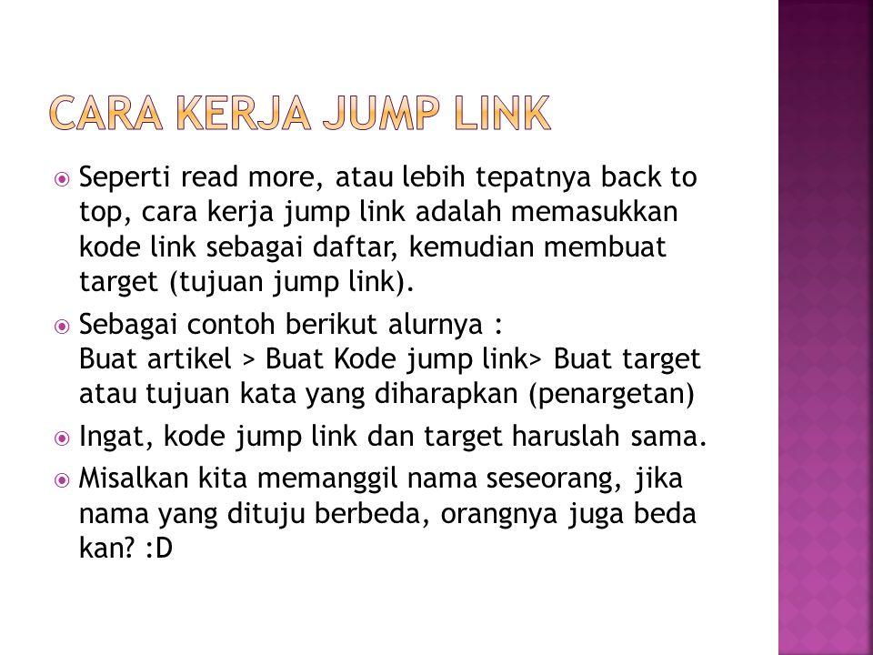  Seperti read more, atau lebih tepatnya back to top, cara kerja jump link adalah memasukkan kode link sebagai daftar, kemudian membuat target (tujuan