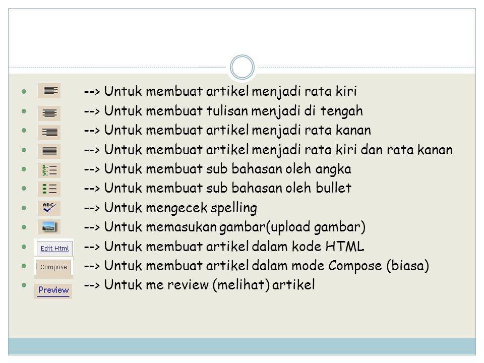 --> Untuk membuat artikel menjadi rata kiri --> Untuk membuat tulisan menjadi di tengah --> Untuk membuat artikel menjadi rata kanan --> Untuk membuat artikel menjadi rata kiri dan rata kanan --> Untuk membuat sub bahasan oleh angka --> Untuk membuat sub bahasan oleh bullet --> Untuk mengecek spelling --> Untuk memasukan gambar(upload gambar) --> Untuk membuat artikel dalam kode HTML --> Untuk membuat artikel dalam mode Compose (biasa) --> Untuk me review (melihat) artikel