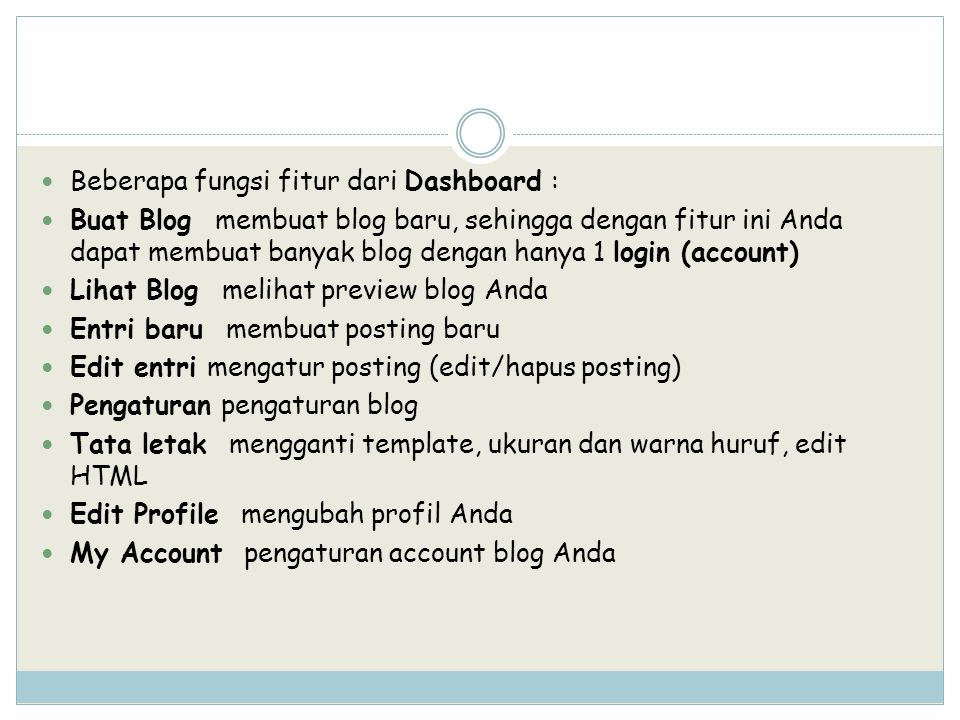Beberapa fungsi fitur dari Dashboard : Buat Blog membuat blog baru, sehingga dengan fitur ini Anda dapat membuat banyak blog dengan hanya 1 login (account) Lihat Blog melihat preview blog Anda Entri baru membuat posting baru Edit entri mengatur posting (edit/hapus posting) Pengaturan pengaturan blog Tata letak mengganti template, ukuran dan warna huruf, edit HTML Edit Profile mengubah profil Anda My Account pengaturan account blog Anda