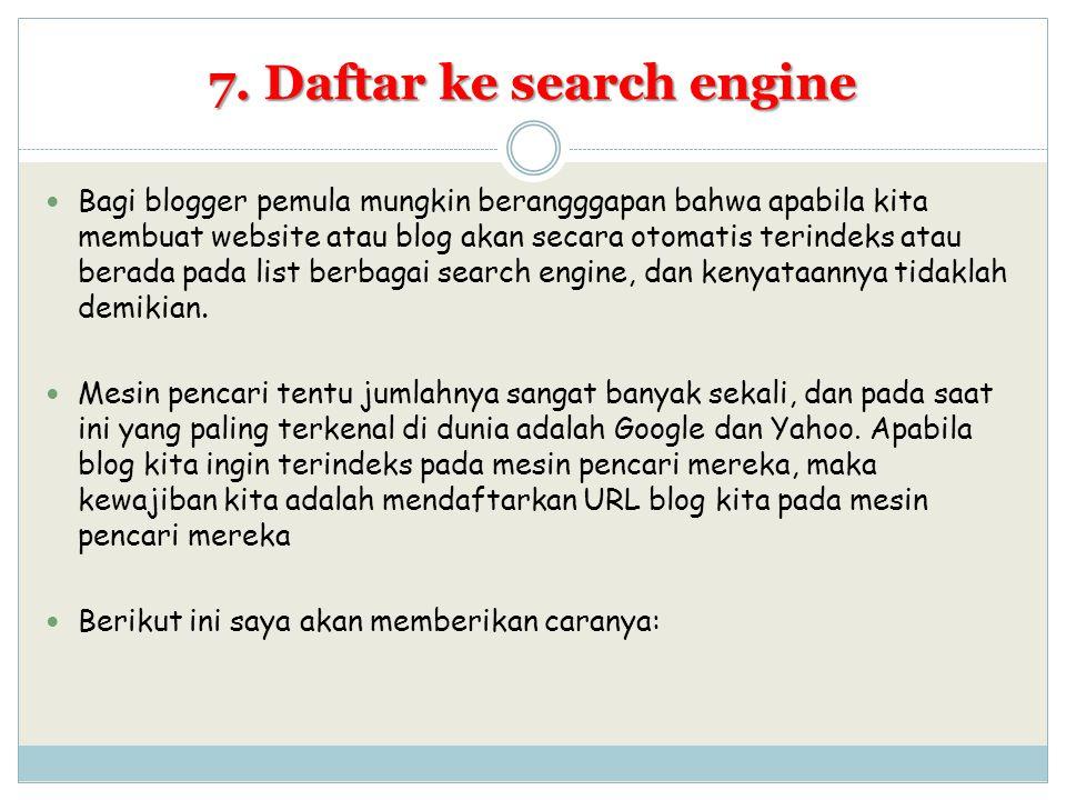 7. Daftar ke search engine Bagi blogger pemula mungkin berangggapan bahwa apabila kita membuat website atau blog akan secara otomatis terindeks atau b