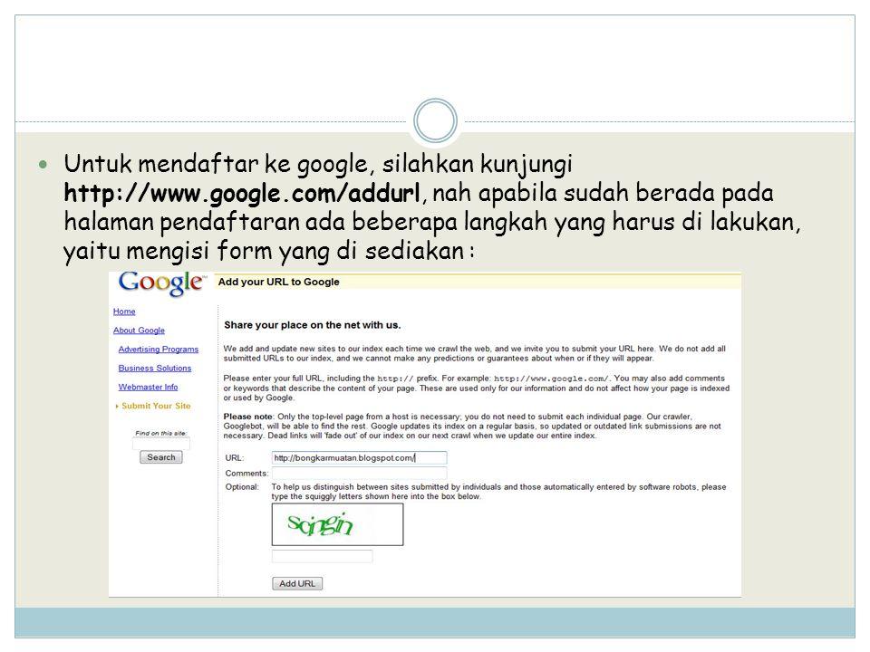 Untuk mendaftar ke google, silahkan kunjungi http://www.google.com/addurl, nah apabila sudah berada pada halaman pendaftaran ada beberapa langkah yang harus di lakukan, yaitu mengisi form yang di sediakan :