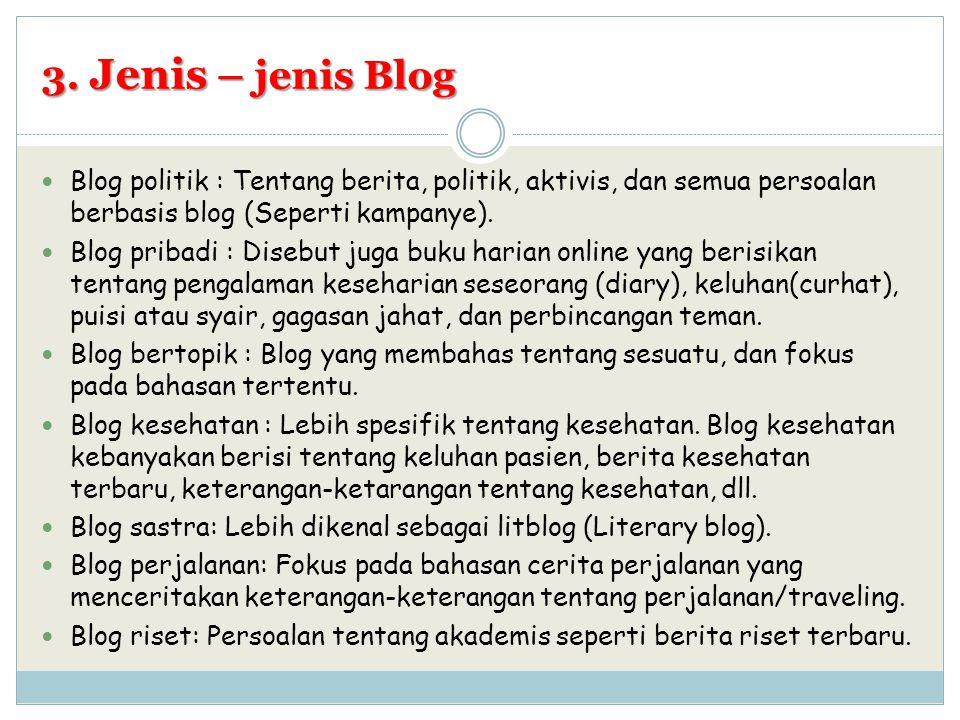 3. Jenis – jenis Blog Blog politik : Tentang berita, politik, aktivis, dan semua persoalan berbasis blog (Seperti kampanye). Blog pribadi : Disebut ju