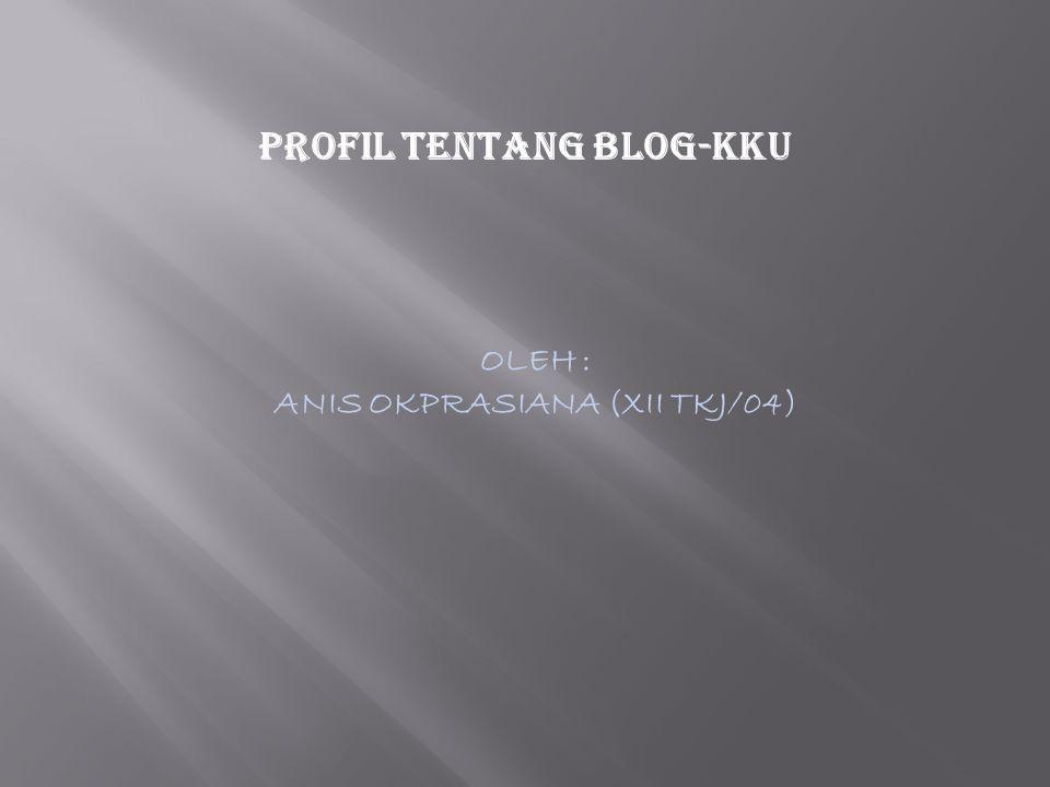 PROFIL TENTANG BLOG-kku OLEH : ANIS OKPRASIANA (XII TKJ/04)