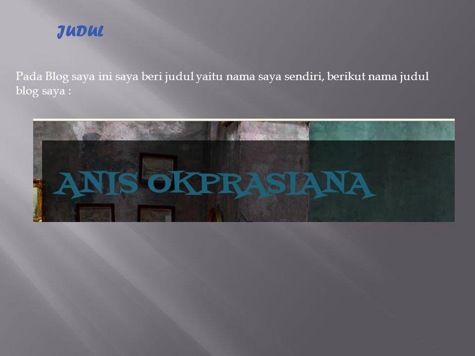 JUDUL Pada Blog saya ini saya beri judul yaitu nama saya sendiri, berikut nama judul blog saya :